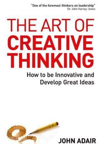 THE ART OF CREATIVE THINKING – How to be Innovative and Develop Great Ideas